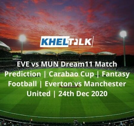 EVE vs MUN Dream11 Match Prediction | Carabao Cup | Fantasy Football | Everton vs Manchester United | 24th Dec 2020