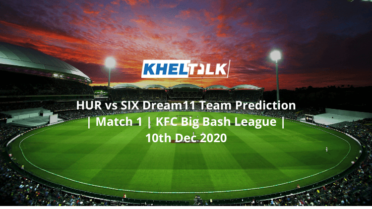 HUR vs SIX Dream11 Team Prediction | Match 1 | KFC Big Bash League | 10th Dec 2020