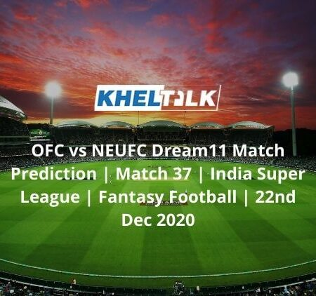 OFC vs NEUFC Dream11 Match Prediction | Match 37 | India Super League | Fantasy Football | 22nd Dec 2020