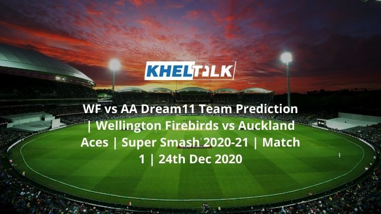WF vs AA Dream11 Team Prediction | Wellington Firebirds vs Auckland Aces | Super Smash 2020-21 | Match 1 | 24th Dec 2020