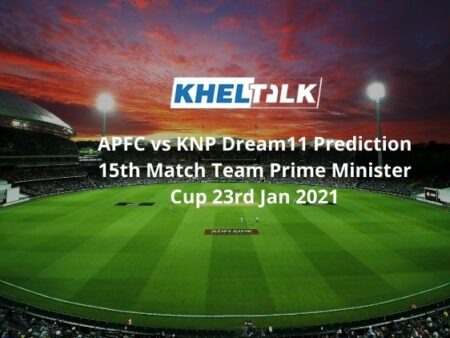 APFC vs KNP Dream11 Prediction 15th Match Team Prime Minister Cup 23rd Jan 2021