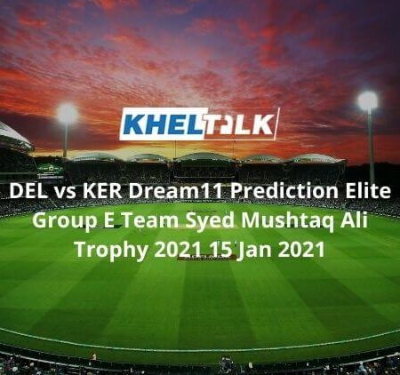 DEL vs KER Dream11 Prediction Elite Group E Team Syed Mushtaq Ali Trophy 2021 15 Jan 2021