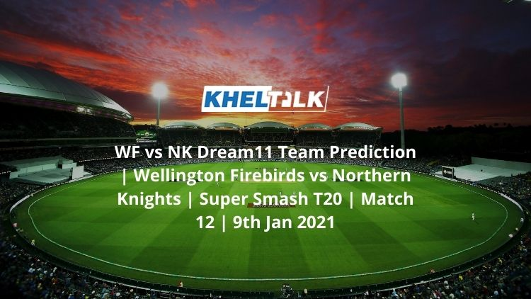 WF vs NK Dream11 Team Prediction | Wellington Firebirds vs Northern Knights | Super Smash T20 | Match 12 | 9th Jan 2021